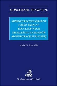 Chomikuj, ebook online Administracyjnoprawne formy działań regulacyjnych niezależnych organów administracji publicznej. Marcin Banasik