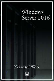 Chomikuj, ebook online Biblia Windows Server 2016. Podręcznik Administratora. Krzysztof Wołk