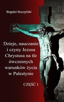 Ebook Dzieje, nauczanie i czyny Jezusa Chrystusa na tle ówczesnych warunków życia w Palestynie. Część I pdf