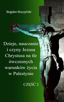 Chomikuj, ebook online Dzieje, nauczanie i czyny Jezusa Chrystusa na tle ówczesnych warunków życia w Palestynie. Część II. Bogdan Kluczyński