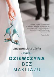 Chomikuj, pobierz ebook online Dziewczyna bez makijażu. Zuzanna Arczyńska