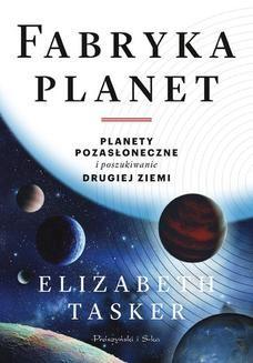 Chomikuj, pobierz ebook online Fabryka planet. Planety pozasłoneczne i poszukiwanie drugiej Ziemi. Elizabeth Tasker