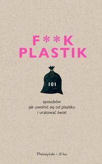 Chomikuj, ebook online F**k plastik.101 sposobów jak uwolnić się od plastiku i uratować świat. Praca zbiorowa