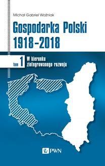 Chomikuj, ebook online Gospodarka Polski 1918-2018 tom 1. W kierunku zintegrowanego rozwoju. Michał Gabriel Woźniak