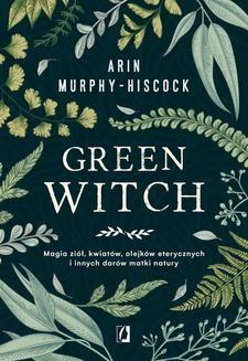 Chomikuj, pobierz ebook online Green Witch. Magia ziół, kwiatów, olejków eterycznych i innych darów matki natury. Arin Murphy-Hiscock