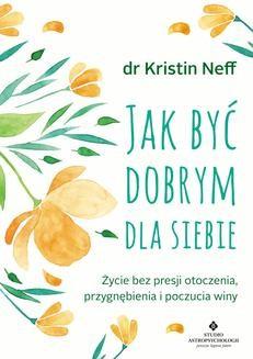 Chomikuj, ebook online Jak być dobrym dla siebie. Życie bez presji otoczenia, przygnębienia i poczucia winy. Kristin Neff