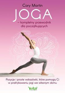 Chomikuj, ebook online Joga – kompletny przewodnik dla początkujących. Pozycje i proste wskazówki, które pomogą Ci w praktykowaniu jogi we własnym domu. Cory Martin