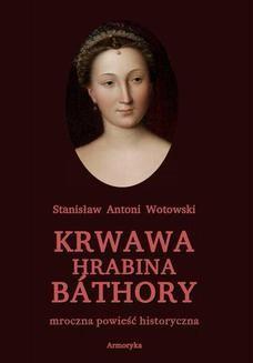 Chomikuj, ebook online Krwawa hrabina Báthory. Mroczna powieść historyczna. Stanisław Antoni Wotowski