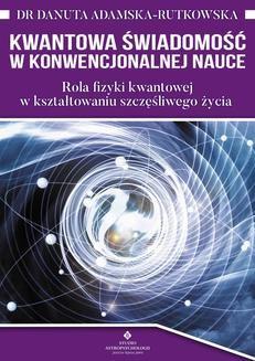 Chomikuj, ebook online Kwantowa świadomość w konwencjonalnej nauce. Rola fizyki kwantowej w kształtowaniu szczęśliwego życia. Danuta Adamska-Rutkowska