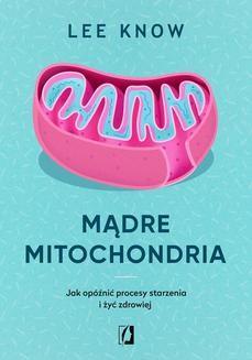 Chomikuj, pobierz ebook online Mądre mitochondria. Jak opóźnić procesy starzenia i żyć zdrowiej. Lee Know