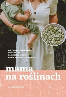 Chomikuj, ebook online Mama na roślinach. Dieta wegetariańska i wegańska dla kobiet w ciąży i mam karmiących piersią. Asja Michnicka