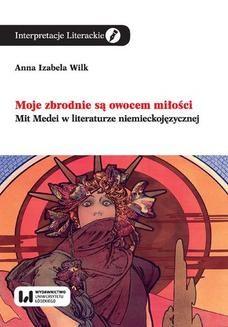 Chomikuj, ebook online Moje zbrodnie są owocem miłości. Mit Medei w literaturze niemieckojęzycznej. Anna Izabela Wilk