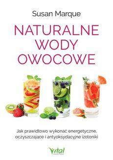 Chomikuj, pobierz ebook online Naturalne wody owocowe. Jak prawidłowo wykonać energetyzujące, oczyszczające i antyoksydacyjne izotoniki. Susan Marque