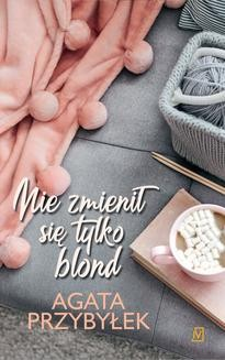 Chomikuj, ebook online Nie zmienił się tylko blond. Tom 1. Agata Przybyłek