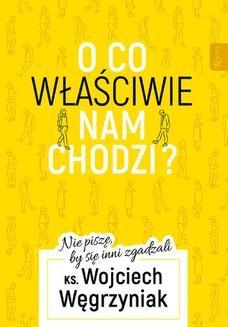 Chomikuj, ebook online O co właściwie nam chodzi?. Nie piszę, by się inni zgadzali. ks. Wojciech Węgrzyniak