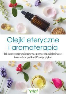 Chomikuj, ebook online Olejki eteryczne i aromaterapia. Jak bezpiecznie wyeliminować powszechne dolegliwości i naturalnie podkreślić swoje piękno. Opracowanie zbiorowe