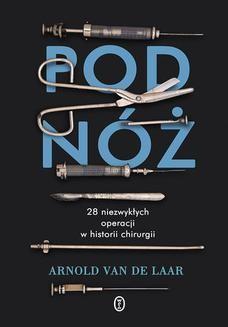 Chomikuj, ebook online Pod nóż. 28 niezwykłych operacji w historii chirurgii. Arnold van der Laar
