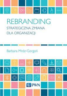 Chomikuj, pobierz ebook online Rebranding. Strategiczna zmiana dla organizacji. Barbara Mróz-Gorgoń