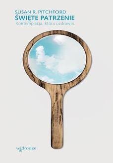 Chomikuj, ebook online Święte patrzenie. Kontemplacja, która uzdrawia. Susan R Pitchford
