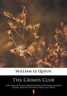 Chomikuj, pobierz ebook online The Crimes Club. A Record of Secret Investigations Into Some Amazing Crimes, Mostly Withheld From the Public. William Le Queux