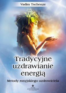 Chomikuj, pobierz ebook online Tradycyjne uzdrawianie energią. Metody rosyjskiego uzdrowiciela. Vadim Tschenze