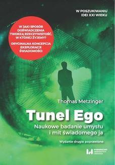 Chomikuj, ebook online Tunel Ego. Naukowe badanie umysłu a mit świadomego ja . Wydanie drugie poprawione. Thomas Metzinger