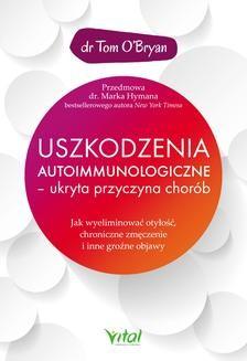 Chomikuj, pobierz ebook online Uszkodzenia autoimmunologiczne – ukryta przyczyna chorób. Jak wyeliminować otyłość, chroniczne zmęczenie i inne groźne objawy. Tom O'Bryan