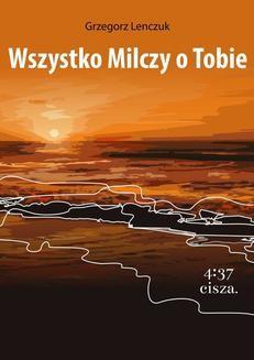 Chomikuj, ebook online Wszystko milczy o Tobie. Grzegorz Lenczuk