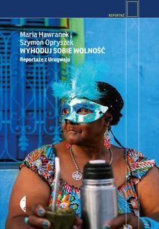 Chomikuj, ebook online Wyhoduj sobie wolność. Reportaże z Urugwaju. Szymon Opryszek