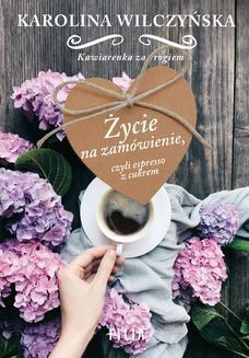 Chomikuj, pobierz ebook online Życie na zamówienie, czyli espresso z cukrem. Karolina Wilczyńska