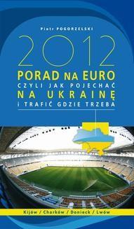 Chomikuj, ebook online 2012 PORAD NA EURO, czyli jak pojechać na Ukrainę i trafić gdzie trzeba. Piotr Pogorzelski