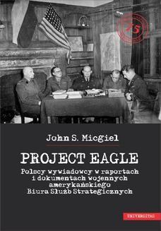 """Chomikuj, ebook online """"Project Eagle"""". Polscy wywiadowcy w raportach i dokumentach wojennych amerykańskiego Biura Służb Strategicznych. John S. Micgiel"""