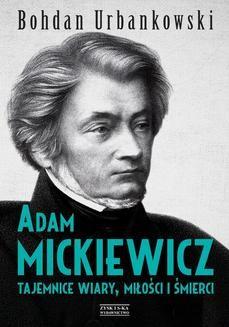 Chomikuj, ebook online Adam Mickiewicz. Tajemnice wiary, miłości i śmierci. Bohdan Urbankowski