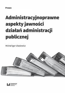 Chomikuj, pobierz ebook online Administracyjnoprawne aspekty jawności działań administracji publicznej. Michał Igor Ulasiewicz