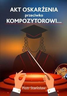 Chomikuj, ebook online Akt oskarżenia przeciwko Kompozytorowi…. Piotr Stanisław