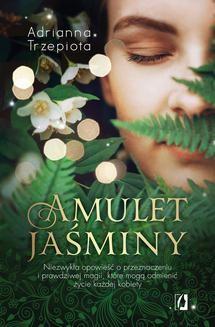 Ebook Amulet Jaśminy. Niezwykła opowieść o przeznaczeniu i prawdziwej magii, które mogą odmienić życie każdej kobiety pdf
