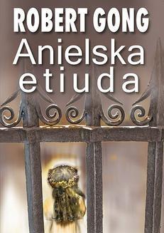 Chomikuj, pobierz ebook online Anielska etiuda. Robert Gong