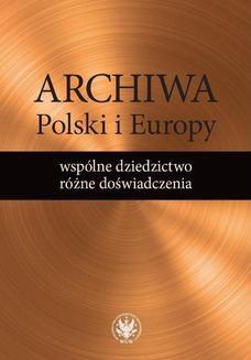 Chomikuj, ebook online Archiwa Polski i Europy: wspólne dziedzictwo – różne doświadczenia. Alicja Kulecka