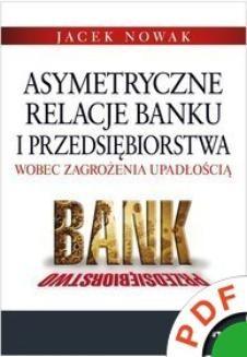 Chomikuj, ebook online Asymetryczne relacje banku i przedsiębiorstwa wobec zagrożenia upadłością. Jacek Nowak