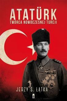 Chomikuj, pobierz ebook online Ataturk. Twórca nowoczesnej Turcji. Jerzy S. Łątka