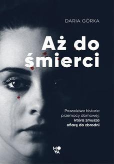 Chomikuj, ebook online Aż do śmierci. Prawdziwe historie przemocy domowej, która zmusza ofiarę do zbrodni. Daria Górka