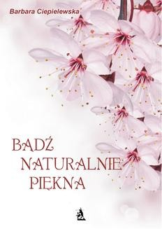 Chomikuj, pobierz ebook online Bądź naturalnie piękna. Barbara Ciepielewska