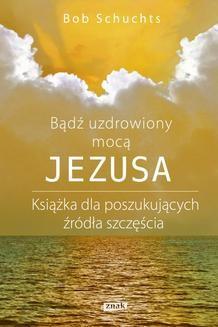Chomikuj, ebook online Bądź uzdrowiony mocą Jezusa.. Bob Schuchts