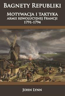 Chomikuj, ebook online Bagnety Republiki. Motywacja i taktyka armii rewolucyjnej Francji 1791-1794. John Lynn