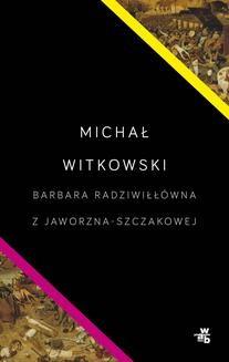 Chomikuj, pobierz ebook online Barbara Radziwiłłówna z Jaworzna-Szczakowej. Michał Witkowski