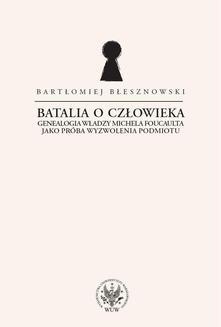 Chomikuj, ebook online Batalia o Człowieka. Genealogia władzy Michela Foucaulta jako próba wyzwolenia podmiotu. Bartłomiej Błesznowski