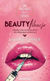 Chomikuj, pobierz ebook online Beautyfikacje. Sekrety poprawiania urody dla niewtajemniczonych. Maxime Parker