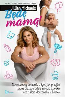 Chomikuj, ebook online Będę Mamą! Nowoczesny poradnik o tym, jak przejść przez ciążę, urodzić zdrowe dziecko i odzyskać doskonałą sylwetkę. Jillian Michaels