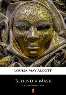 Chomikuj, pobierz ebook online Behind a Mask. Or, A Womans Power. Louisa May Alcott