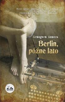 Chomikuj, pobierz ebook online Berlin, późne lato. Grzegorz Kozera